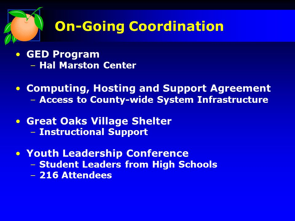 On-Going Coordination GED Program –Hal Marston Center Computing, Hosting and Support Agreement –Access to County-wide System Infrastructure Great Oaks Village Shelter –Instructional Support Youth Leadership Conference –Student Leaders from High Schools –216 Attendees