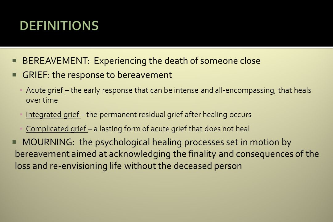 BEREAVEMENT: Experiencing the death of someone close GRIEF: the response to bereavement Acute grief – the early response that can be intense and all-encompassing, that heals over time Integrated grief – the permanent residual grief after healing occurs Complicated grief – a lasting form of acute grief that does not heal MOURNING: the psychological healing processes set in motion by bereavement aimed at acknowledging the finality and consequences of the loss and re-envisioning life without the deceased person