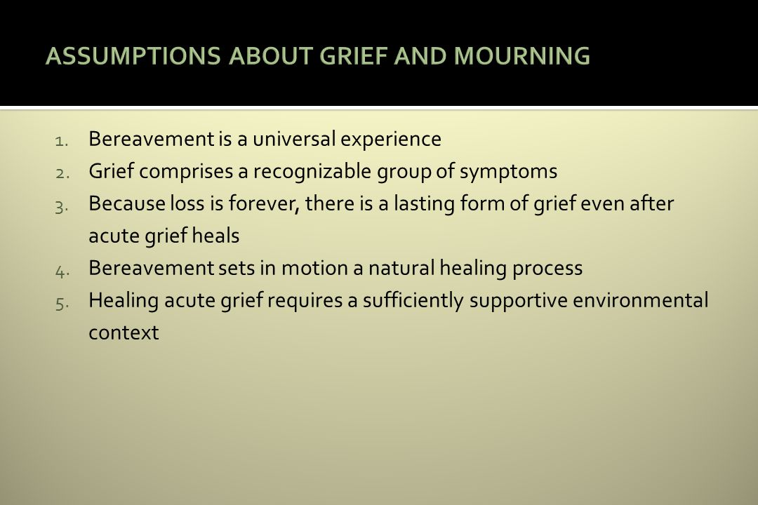 1. Bereavement is a universal experience 2. Grief comprises a recognizable group of symptoms 3.