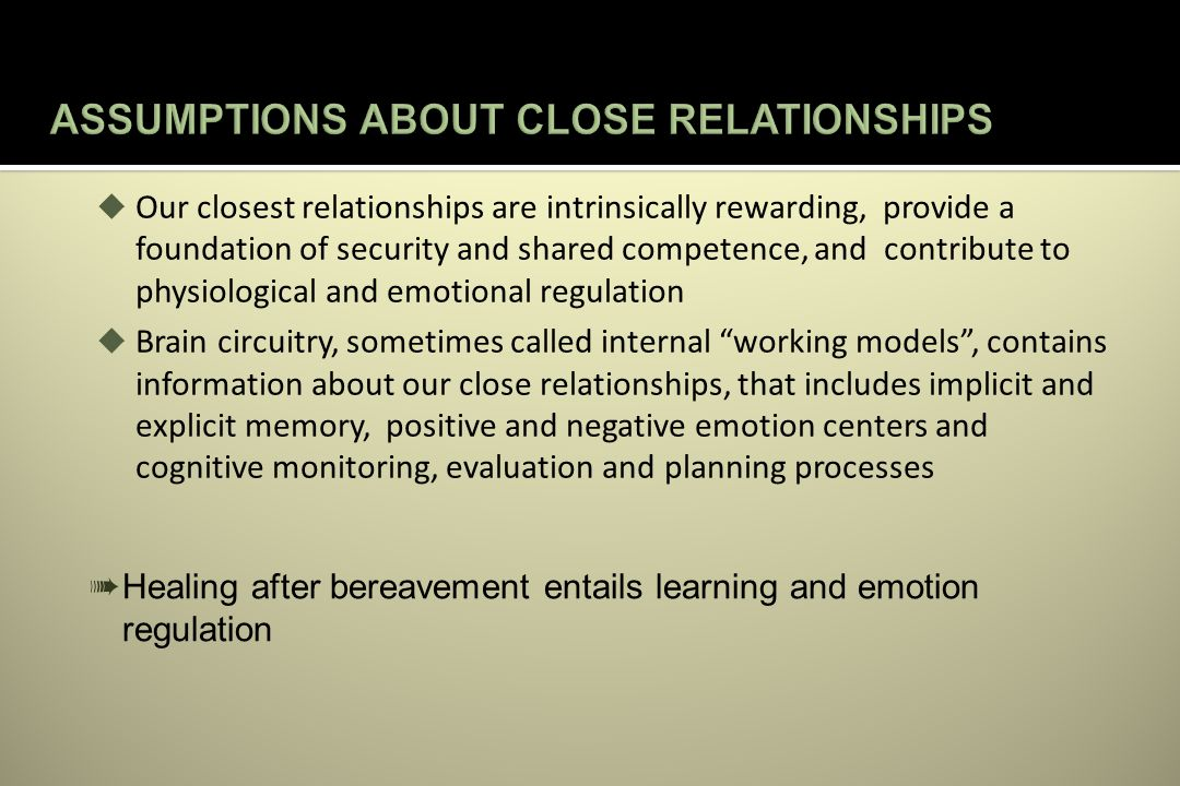 Our closest relationships are intrinsically rewarding, provide a foundation of security and shared competence, and contribute to physiological and emotional regulation Brain circuitry, sometimes called internal working models, contains information about our close relationships, that includes implicit and explicit memory, positive and negative emotion centers and cognitive monitoring, evaluation and planning processes Healing after bereavement entails learning and emotion regulation