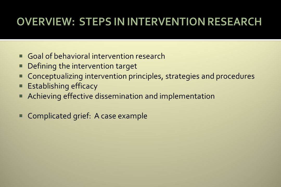 Goal of behavioral intervention research Defining the intervention target Conceptualizing intervention principles, strategies and procedures Establishing efficacy Achieving effective dissemination and implementation Complicated grief: A case example