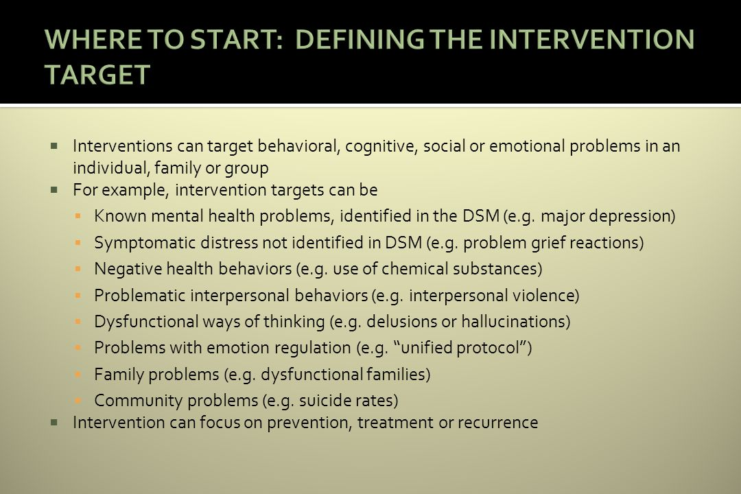 Interventions can target behavioral, cognitive, social or emotional problems in an individual, family or group For example, intervention targets can be Known mental health problems, identified in the DSM (e.g.