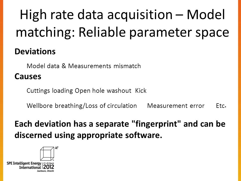 High rate data acquisition – Model matching: Reliable parameter space Deviations Model data & Measurements mismatch Causes Cuttings loadingOpen hole washout Kick Wellbore breathing/Loss of circulation Measurement error Etc.
