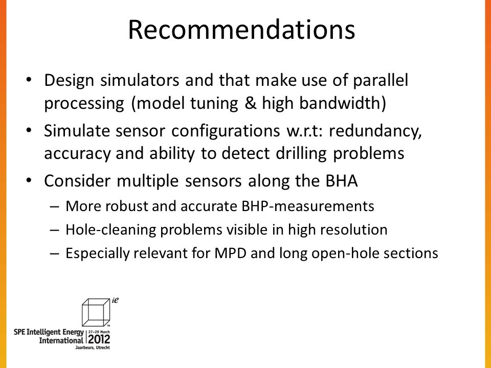 Recommendations Design simulators and that make use of parallel processing (model tuning & high bandwidth) Simulate sensor configurations w.r.t: redundancy, accuracy and ability to detect drilling problems Consider multiple sensors along the BHA – More robust and accurate BHP-measurements – Hole-cleaning problems visible in high resolution – Especially relevant for MPD and long open-hole sections