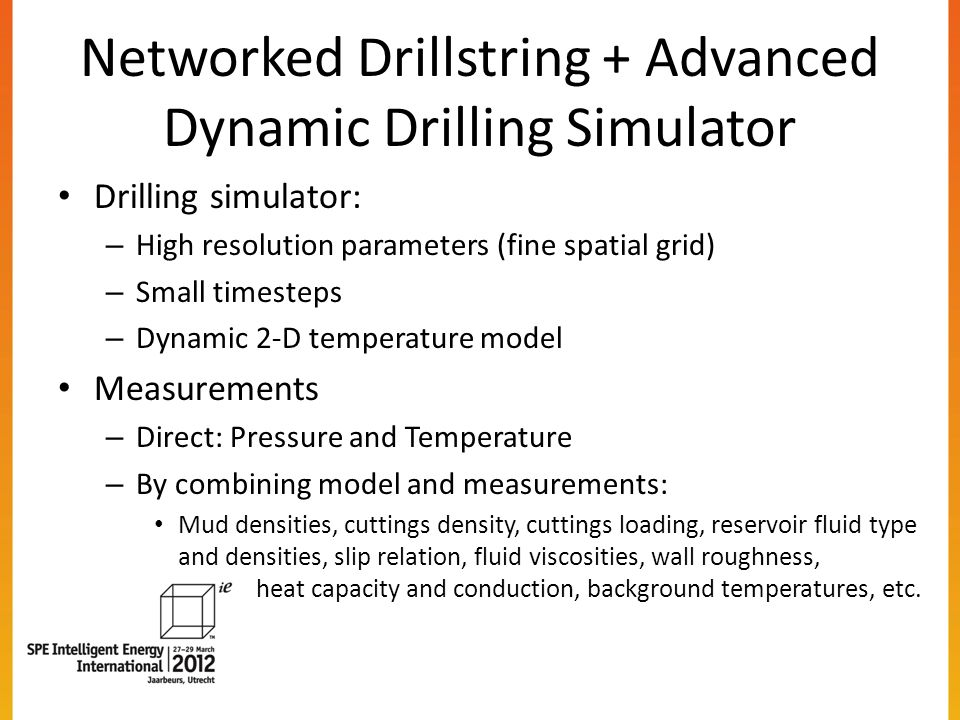 Networked Drillstring + Advanced Dynamic Drilling Simulator Drilling simulator: – High resolution parameters (fine spatial grid) – Small timesteps – Dynamic 2-D temperature model Measurements – Direct: Pressure and Temperature – By combining model and measurements: Mud densities, cuttings density, cuttings loading, reservoir fluid type and densities, slip relation, fluid viscosities, wall roughness, heat capacity and conduction, background temperatures, etc.