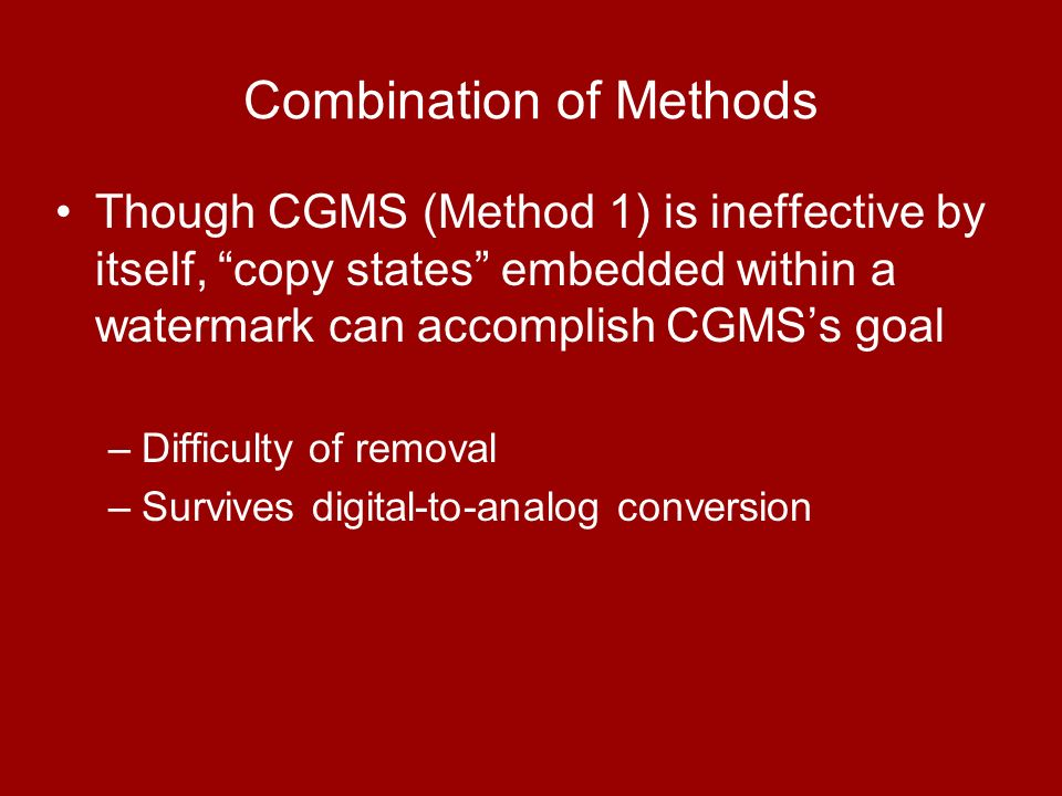 Though CGMS (Method 1) is ineffective by itself, copy states embedded within a watermark can accomplish CGMSs goal –Difficulty of removal –Survives digital-to-analog conversion Combination of Methods