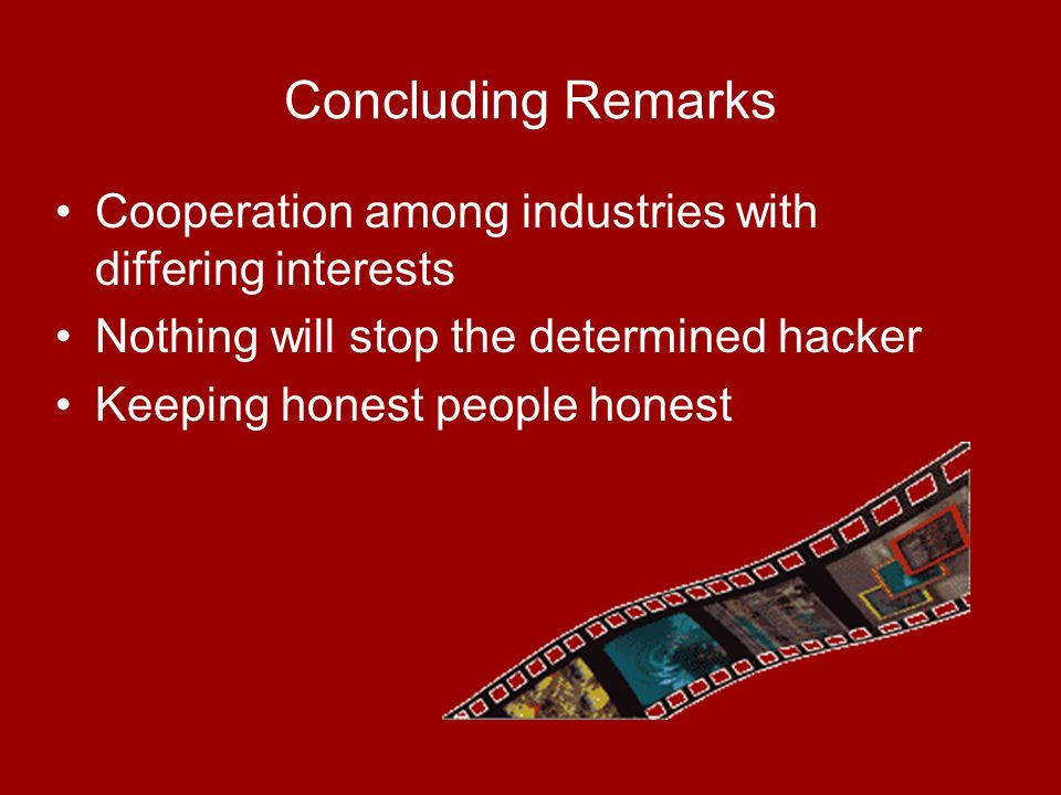 Concluding Remarks Cooperation among industries with differing interests Nothing will stop the determined hacker Keeping honest people honest