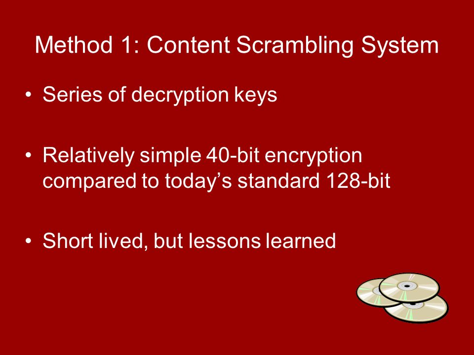 Series of decryption keys Relatively simple 40-bit encryption compared to todays standard 128-bit Short lived, but lessons learned Method 1: Content Scrambling System