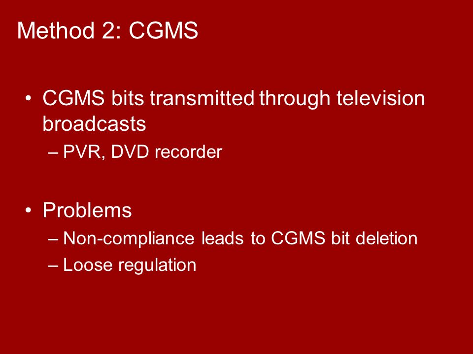 Method 2: CGMS CGMS bits transmitted through television broadcasts –PVR, DVD recorder Problems –Non-compliance leads to CGMS bit deletion –Loose regulation