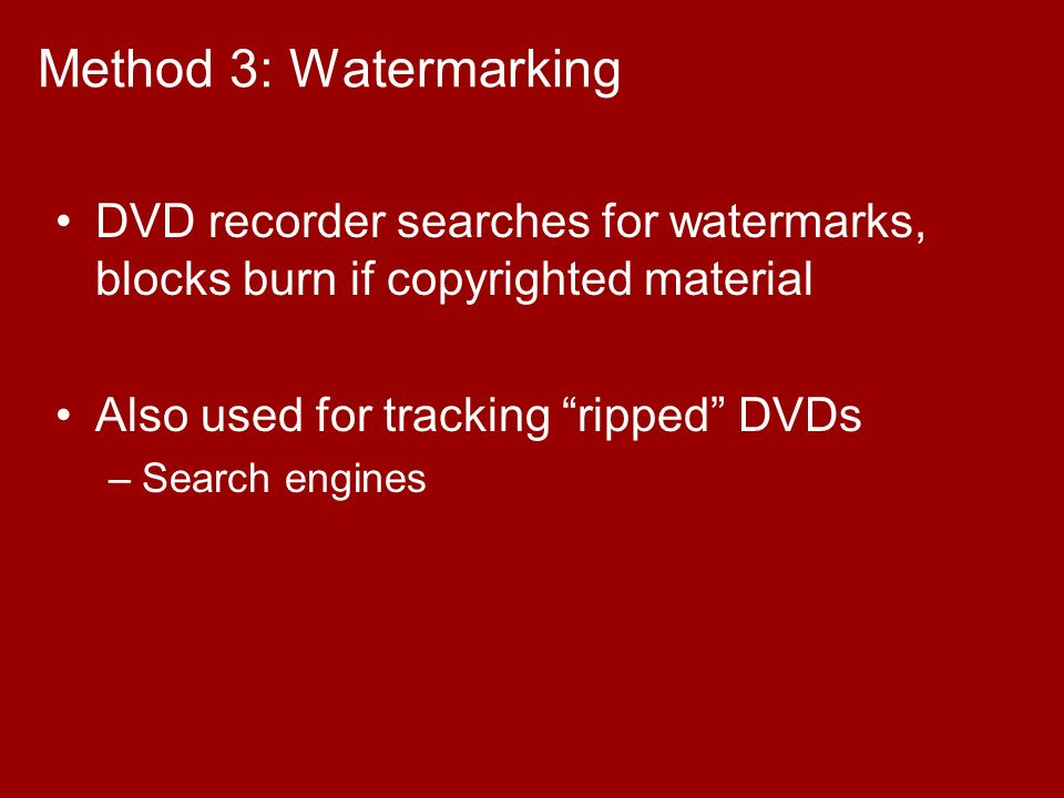 Method 3: Watermarking DVD recorder searches for watermarks, blocks burn if copyrighted material Also used for tracking ripped DVDs –Search engines