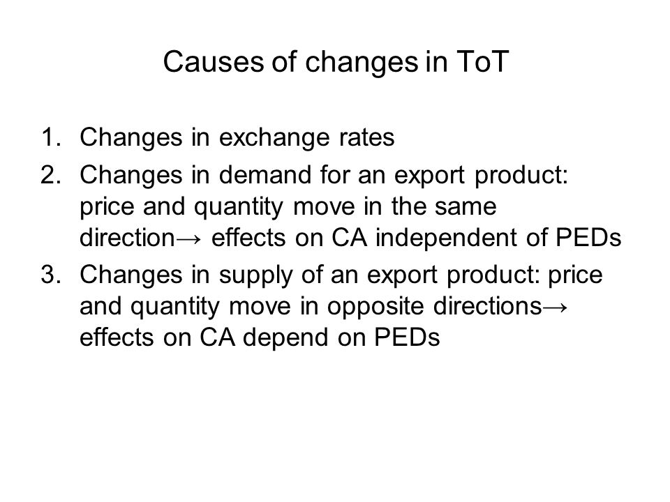 Causes of changes in ToT 1.Changes in exchange rates 2.Changes in demand for an export product: price and quantity move in the same direction effects on CA independent of PEDs 3.Changes in supply of an export product: price and quantity move in opposite directions effects on CA depend on PEDs