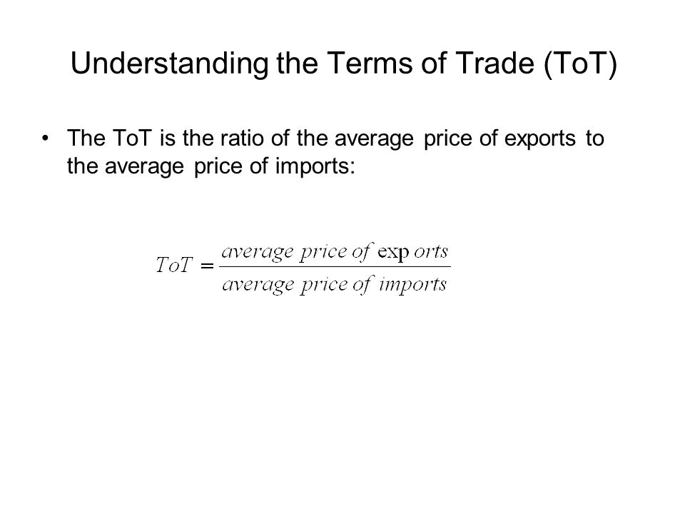 Understanding the Terms of Trade (ToT) The ToT is the ratio of the average price of exports to the average price of imports:
