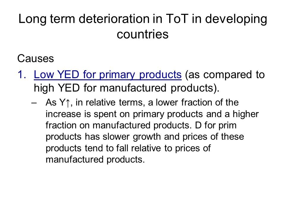 Long term deterioration in ToT in developing countries Causes 1.Low YED for primary products (as compared to high YED for manufactured products).