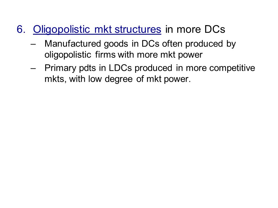 6.Oligopolistic mkt structures in more DCs –Manufactured goods in DCs often produced by oligopolistic firms with more mkt power –Primary pdts in LDCs produced in more competitive mkts, with low degree of mkt power.