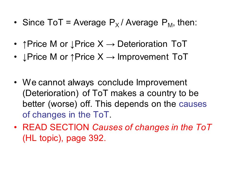 Since ToT = Average P X / Average P M, then: Price M or Price X Deterioration ToT Price M or Price X Improvement ToT We cannot always conclude Improvement (Deterioration) of ToT makes a country to be better (worse) off.