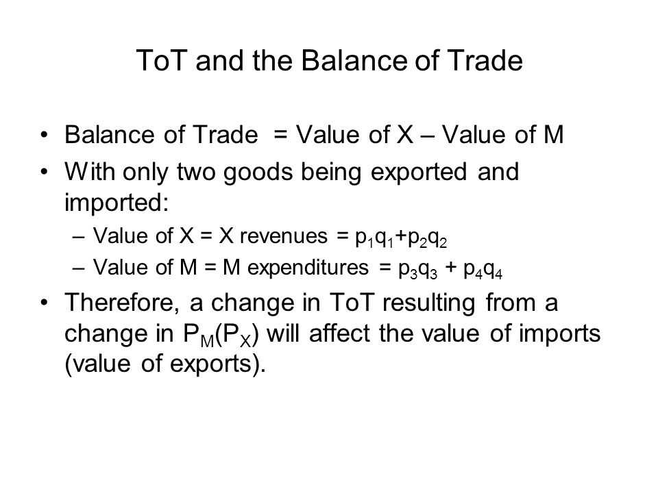 ToT and the Balance of Trade Balance of Trade = Value of X – Value of M With only two goods being exported and imported: –Value of X = X revenues = p 1 q 1 +p 2 q 2 –Value of M = M expenditures = p 3 q 3 + p 4 q 4 Therefore, a change in ToT resulting from a change in P M (P X ) will affect the value of imports (value of exports).