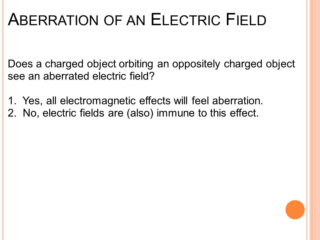 A BERRATION OF AN E LECTRIC F IELD Does a charged object orbiting an oppositely charged object see an aberrated electric field.