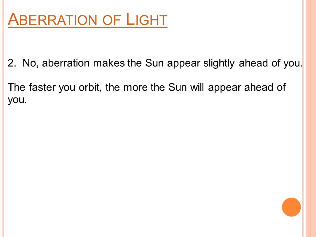 A BERRATION OF L IGHT 2. No, aberration makes the Sun appear slightly ahead of you.