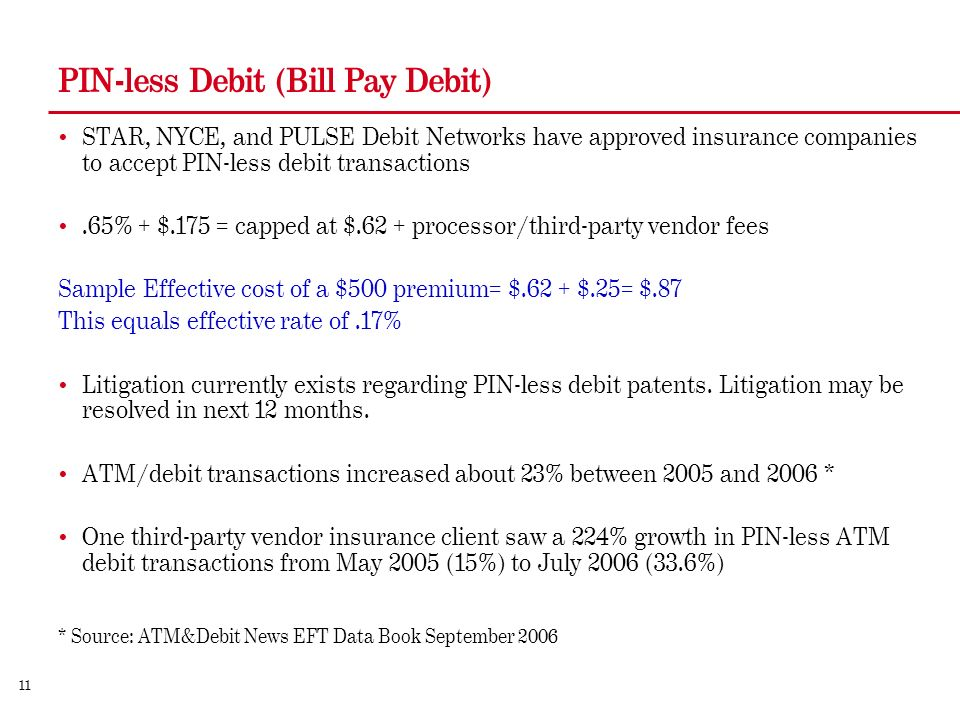 11 PIN-less Debit (Bill Pay Debit) STAR, NYCE, and PULSE Debit Networks have approved insurance companies to accept PIN-less debit transactions.65% + $.175 = capped at $.62 + processor/third-party vendor fees Sample Effective cost of a $500 premium= $.62 + $.25= $.87 This equals effective rate of.17% Litigation currently exists regarding PIN-less debit patents.