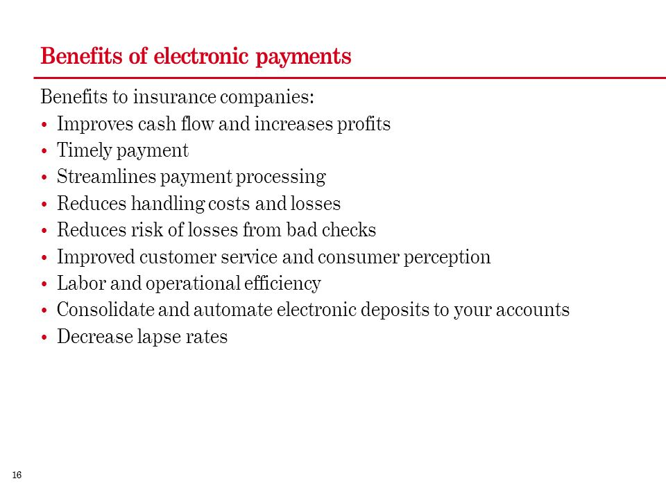 16 Benefits of electronic payments Benefits to insurance companies: Improves cash flow and increases profits Timely payment Streamlines payment processing Reduces handling costs and losses Reduces risk of losses from bad checks Improved customer service and consumer perception Labor and operational efficiency Consolidate and automate electronic deposits to your accounts Decrease lapse rates