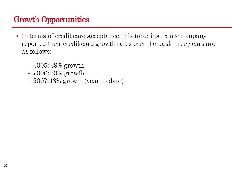 22 Growth Opportunities In terms of credit card acceptance, this top 5 insurance company reported their credit card growth rates over the past three years are as follows: – 2005: 29% growth – 2006: 30% growth – 2007: 13% growth (year-to-date)