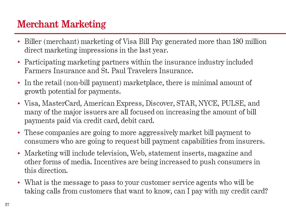 27 Merchant Marketing Biller (merchant) marketing of Visa Bill Pay generated more than 180 million direct marketing impressions in the last year.