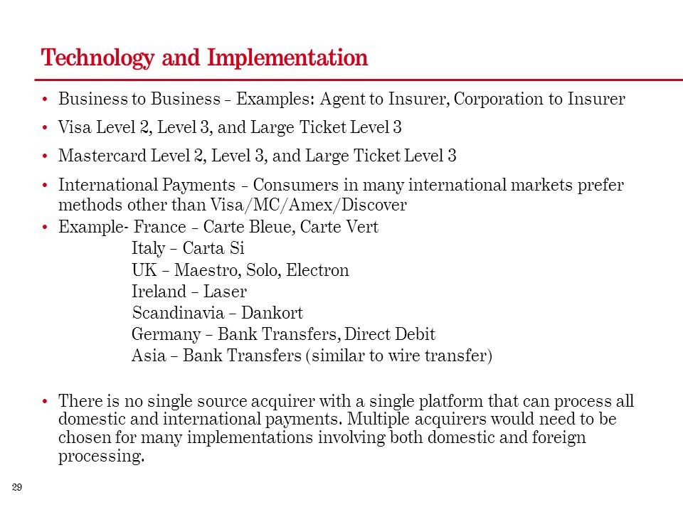 29 Technology and Implementation Business to Business – Examples: Agent to Insurer, Corporation to Insurer Visa Level 2, Level 3, and Large Ticket Level 3 Mastercard Level 2, Level 3, and Large Ticket Level 3 International Payments – Consumers in many international markets prefer methods other than Visa/MC/Amex/Discover Example- France – Carte Bleue, Carte Vert Italy – Carta Si UK – Maestro, Solo, Electron Ireland – Laser Scandinavia – Dankort Germany – Bank Transfers, Direct Debit Asia – Bank Transfers (similar to wire transfer) There is no single source acquirer with a single platform that can process all domestic and international payments.