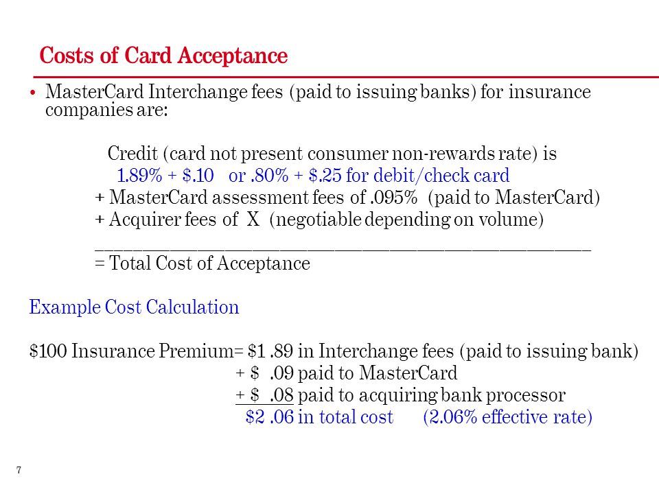 7 Costs of Card Acceptance MasterCard Interchange fees (paid to issuing banks) for insurance companies are: Credit (card not present consumer non-rewards rate) is 1.89% + $.10 or.80% + $.25 for debit/check card + MasterCard assessment fees of.095% (paid to MasterCard) + Acquirer fees of X (negotiable depending on volume) ______________________________________________________ = Total Cost of Acceptance Example Cost Calculation $100 Insurance Premium= $1.89 in Interchange fees (paid to issuing bank) + $.09 paid to MasterCard + $.08 paid to acquiring bank processor $2.06 in total cost (2.06% effective rate)