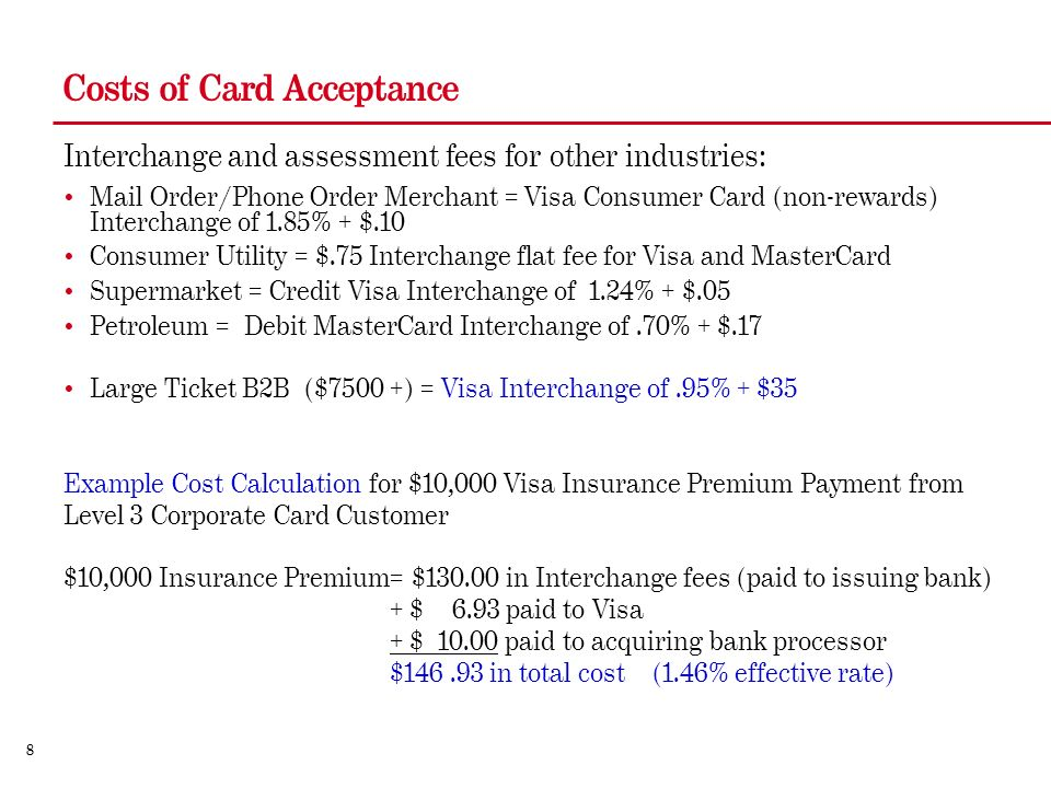 8 Costs of Card Acceptance Interchange and assessment fees for other industries: Mail Order/Phone Order Merchant = Visa Consumer Card (non-rewards) Interchange of 1.85% + $.10 Consumer Utility = $.75 Interchange flat fee for Visa and MasterCard Supermarket = Credit Visa Interchange of 1.24% + $.05 Petroleum = Debit MasterCard Interchange of.70% + $.17 Large Ticket B2B ($7500 +) = Visa Interchange of.95% + $35 Example Cost Calculation for $10,000 Visa Insurance Premium Payment from Level 3 Corporate Card Customer $10,000 Insurance Premium= $ in Interchange fees (paid to issuing bank) + $ 6.93 paid to Visa + $ paid to acquiring bank processor $ in total cost (1.46% effective rate)