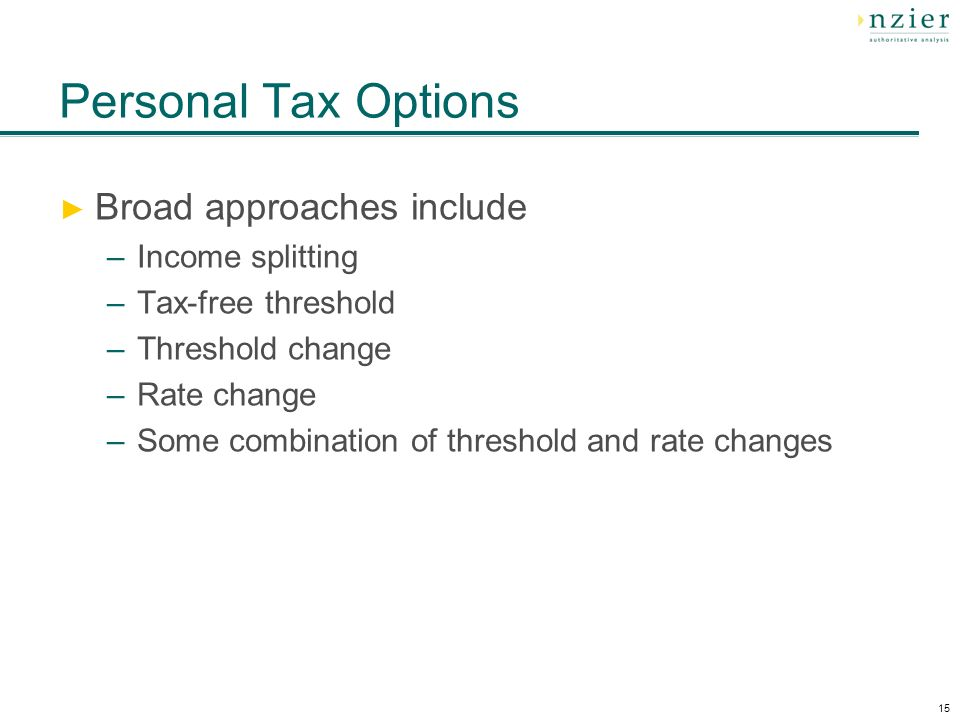 15 Personal Tax Options Broad approaches include –Income splitting –Tax-free threshold –Threshold change –Rate change –Some combination of threshold and rate changes