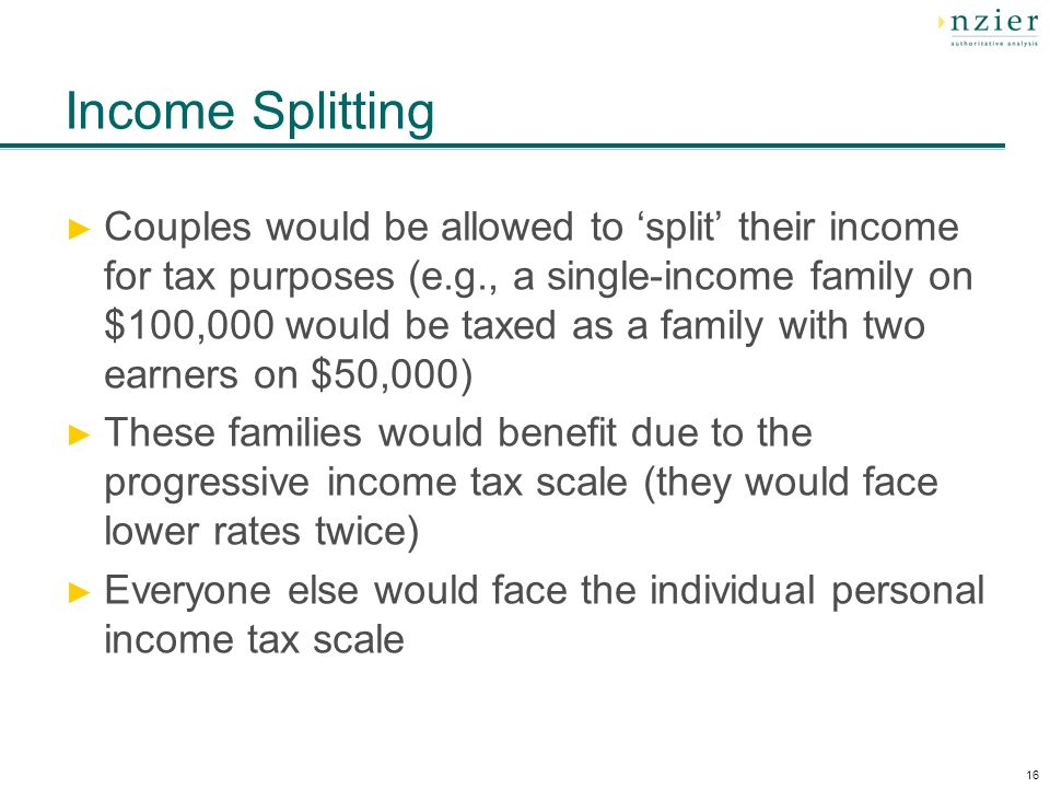 16 Income Splitting Couples would be allowed to split their income for tax purposes (e.g., a single-income family on $100,000 would be taxed as a family with two earners on $50,000) These families would benefit due to the progressive income tax scale (they would face lower rates twice) Everyone else would face the individual personal income tax scale