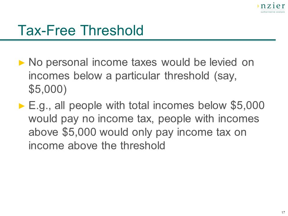 17 Tax-Free Threshold No personal income taxes would be levied on incomes below a particular threshold (say, $5,000) E.g., all people with total incomes below $5,000 would pay no income tax, people with incomes above $5,000 would only pay income tax on income above the threshold