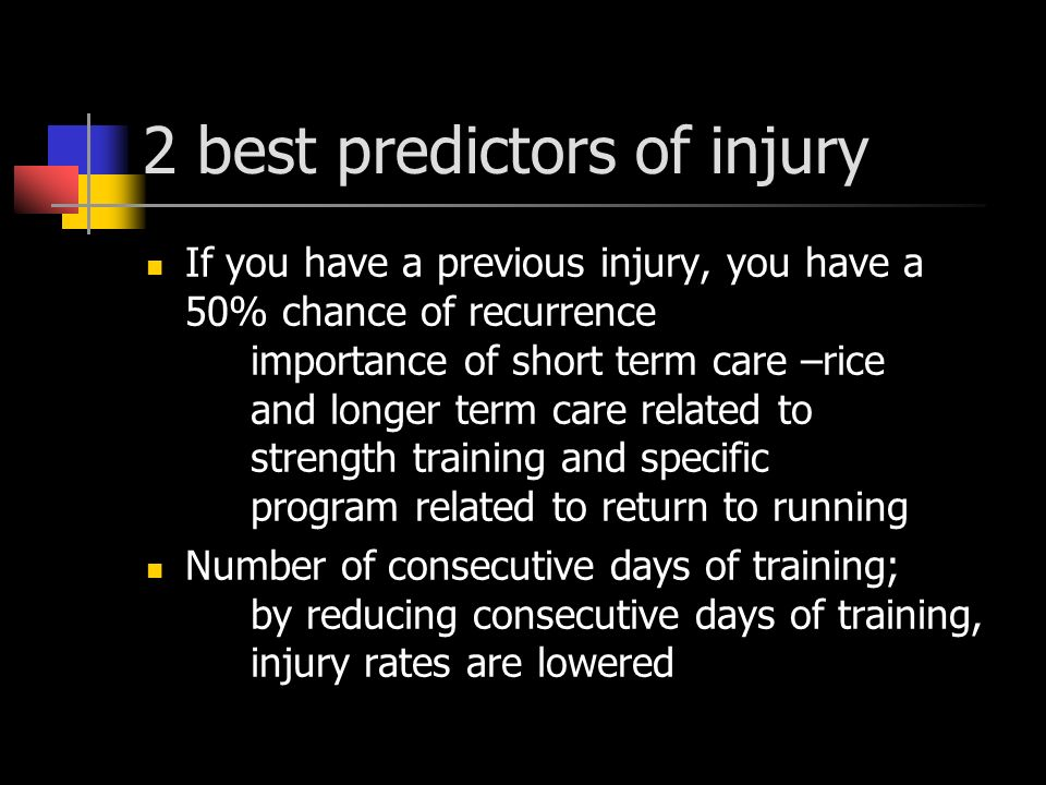 2 best predictors of injury If you have a previous injury, you have a 50% chance of recurrence importance of short term care –rice and longer term care related to strength training and specific program related to return to running Number of consecutive days of training; by reducing consecutive days of training, injury rates are lowered