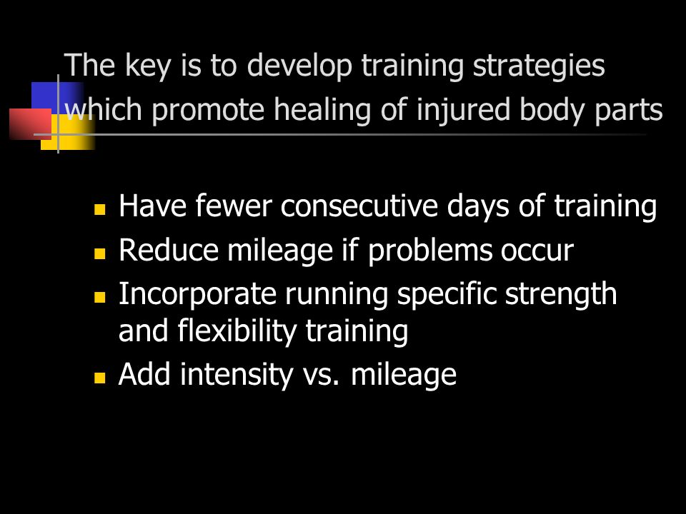 The key is to develop training strategies which promote healing of injured body parts Have fewer consecutive days of training Reduce mileage if problems occur Incorporate running specific strength and flexibility training Add intensity vs.