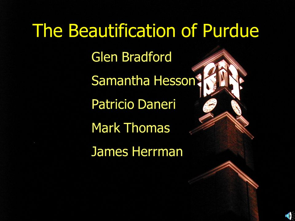 The Beautification of Purdue Glen Bradford Samantha Hesson Patricio Daneri Mark Thomas James Herrman