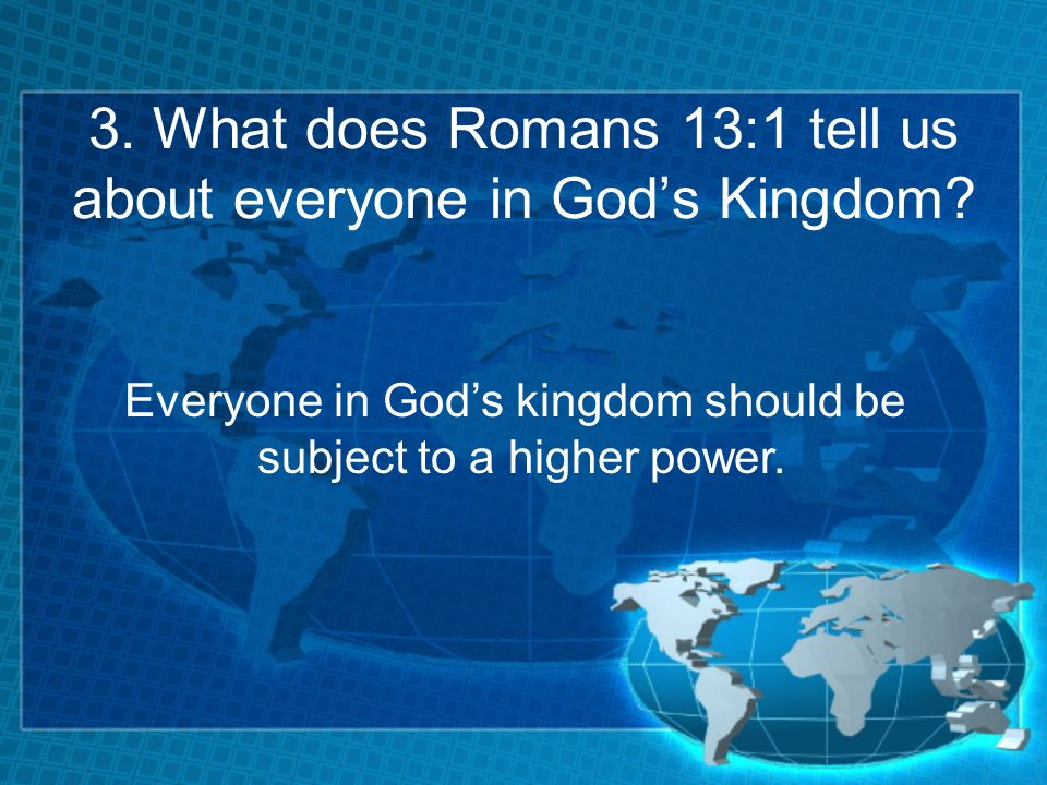 3. What does Romans 13:1 tell us about everyone in Gods Kingdom.