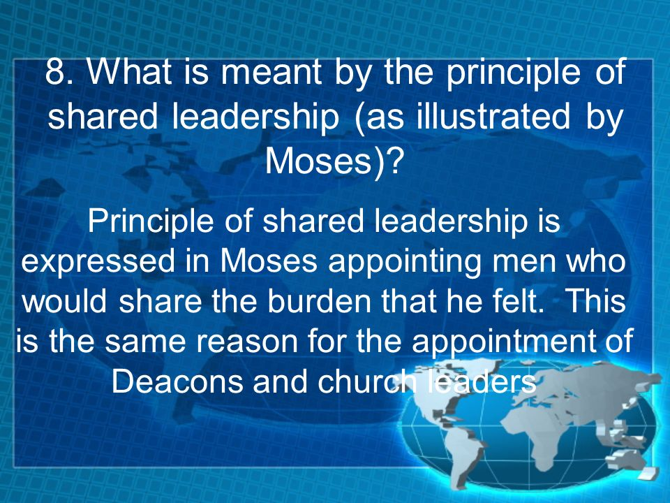 8. What is meant by the principle of shared leadership (as illustrated by Moses).