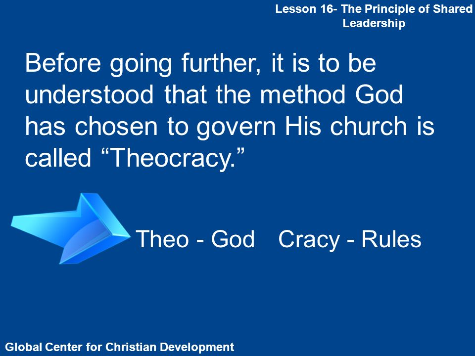 Global Center for Christian Development Lesson 16- The Principle of Shared Leadership Before going further, it is to be understood that the method God has chosen to govern His church is called Theocracy.
