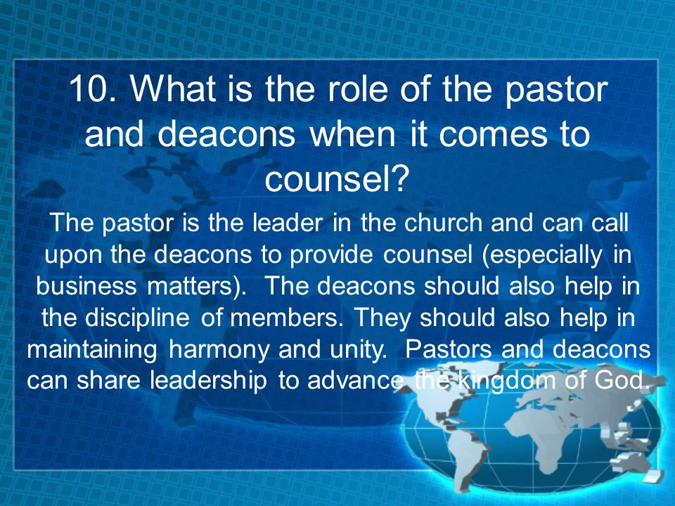 10. What is the role of the pastor and deacons when it comes to counsel.