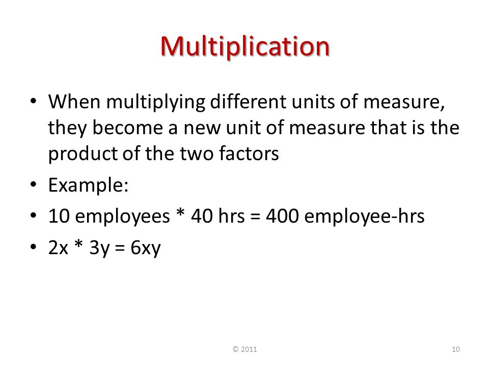 Multiplication When multiplying different units of measure, they become a new unit of measure that is the product of the two factors Example: 10 employees * 40 hrs = 400 employee-hrs 2x * 3y = 6xy ©