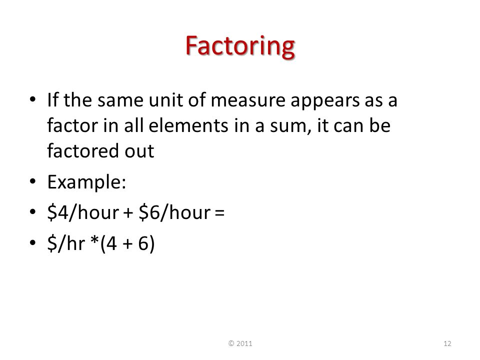 Factoring If the same unit of measure appears as a factor in all elements in a sum, it can be factored out Example: $4/hour + $6/hour = $/hr *(4 + 6) ©