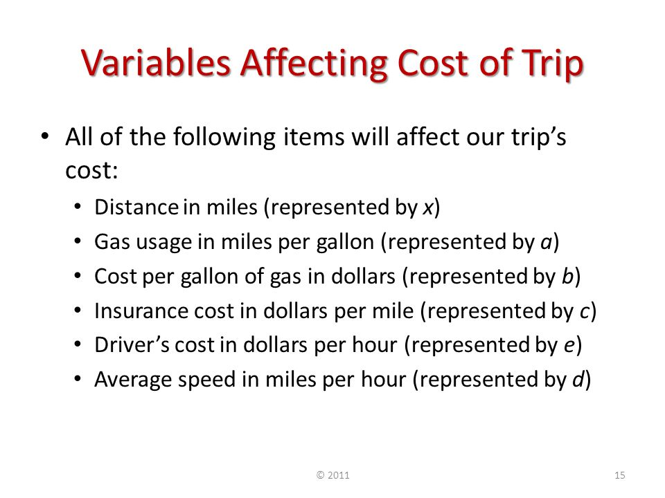 Variables Affecting Cost of Trip All of the following items will affect our trips cost: Distance in miles (represented by x) Gas usage in miles per gallon (represented by a) Cost per gallon of gas in dollars (represented by b) Insurance cost in dollars per mile (represented by c) Drivers cost in dollars per hour (represented by e) Average speed in miles per hour (represented by d) ©