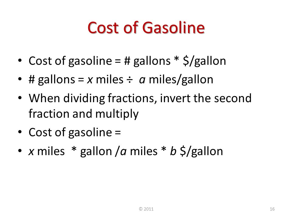 Cost of Gasoline Cost of gasoline = # gallons * $/gallon # gallons = x miles ÷ a miles/gallon When dividing fractions, invert the second fraction and multiply Cost of gasoline = x miles * gallon /a miles * b $/gallon ©