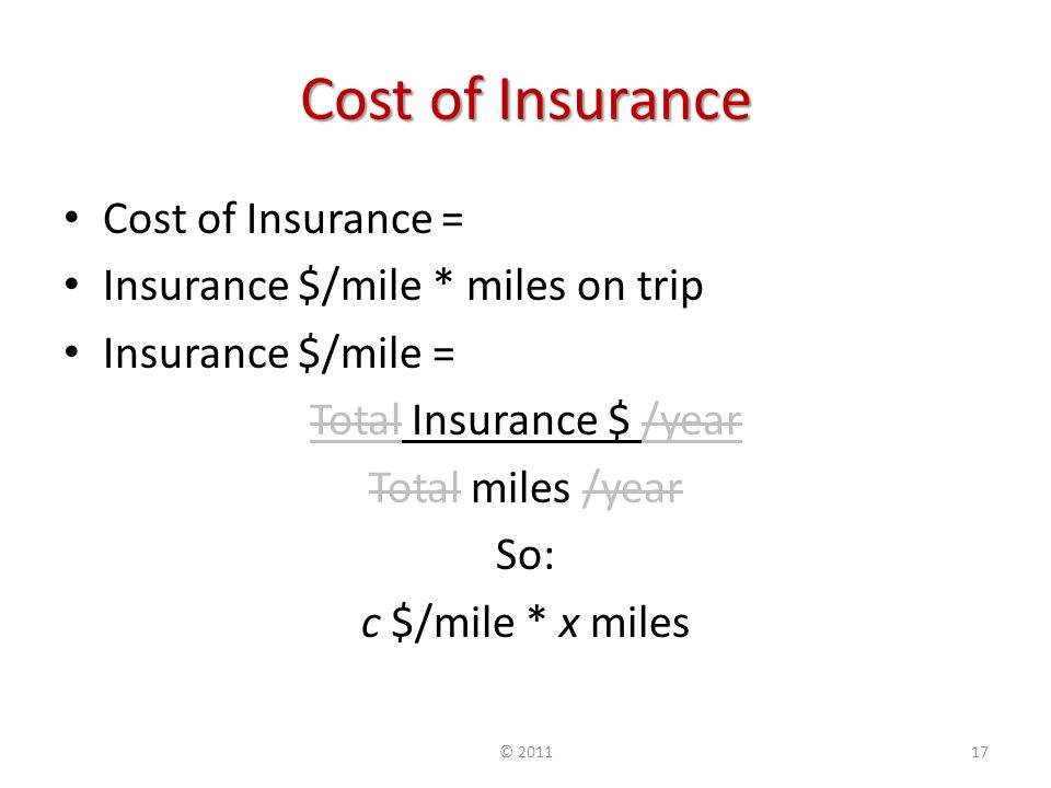 Cost of Insurance Cost of Insurance = Insurance $/mile * miles on trip Insurance $/mile = Total Insurance $ /year Total miles /year So: c $/mile * x miles ©