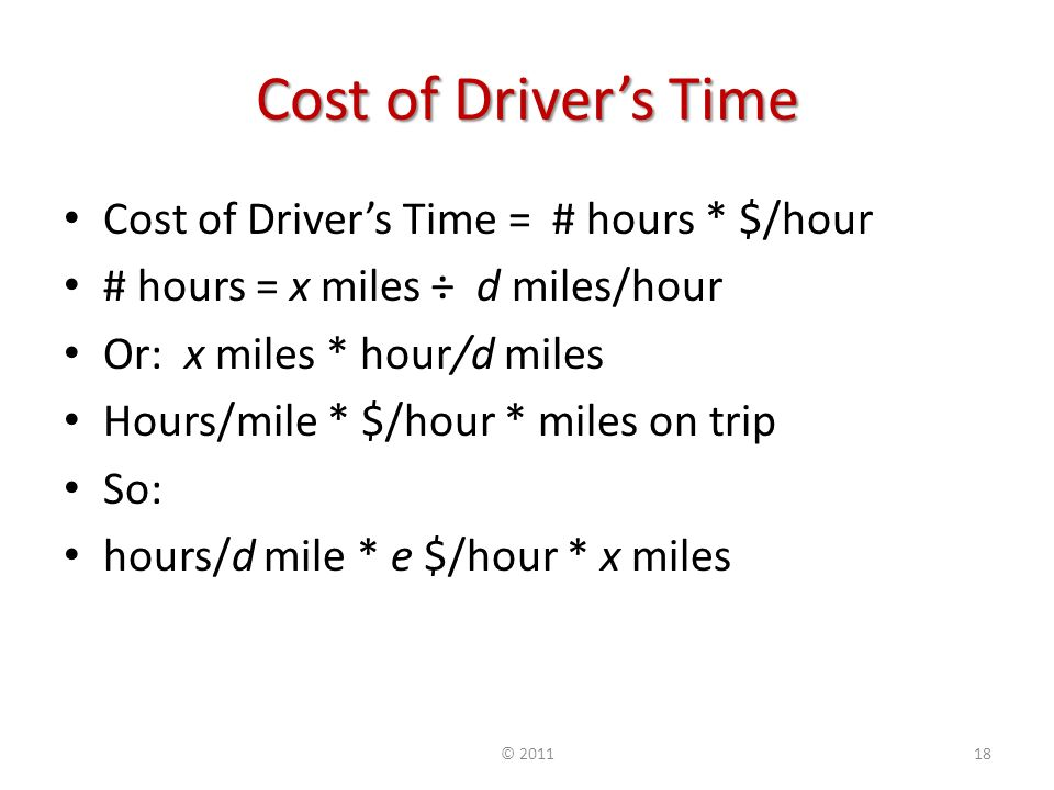 Cost of Drivers Time Cost of Drivers Time = # hours * $/hour # hours = x miles ÷ d miles/hour Or: x miles * hour/d miles Hours/mile * $/hour * miles on trip So: hours/d mile * e $/hour * x miles ©