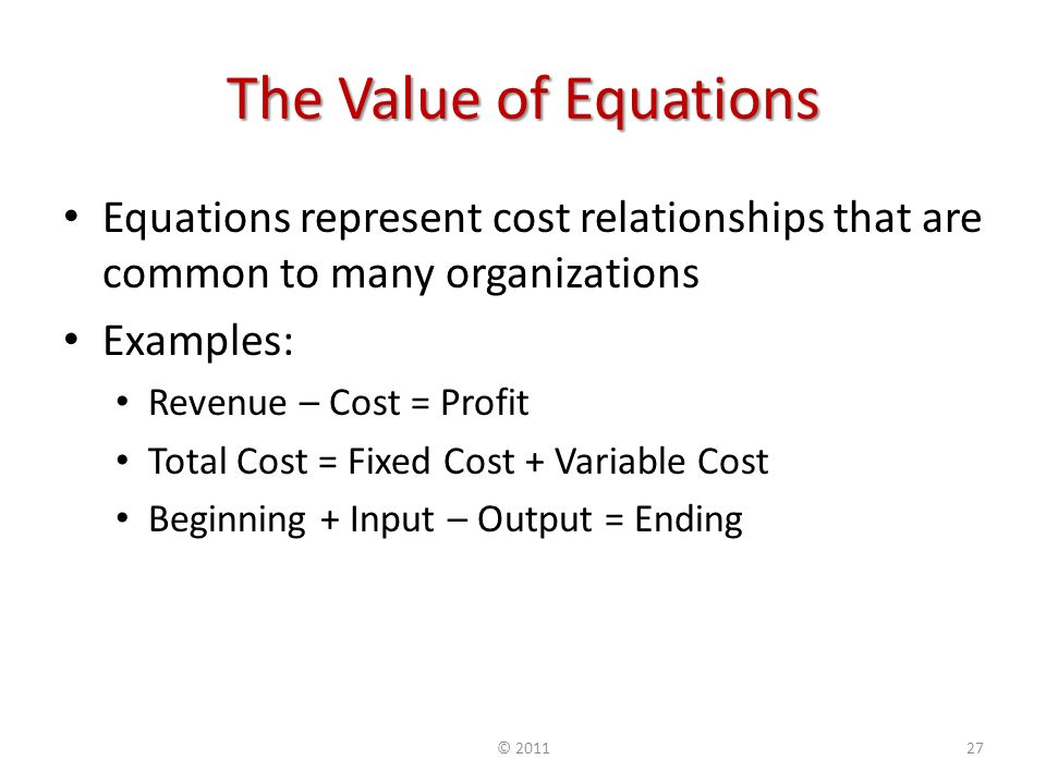 The Value of Equations Equations represent cost relationships that are common to many organizations Examples: Revenue – Cost = Profit Total Cost = Fixed Cost + Variable Cost Beginning + Input – Output = Ending ©