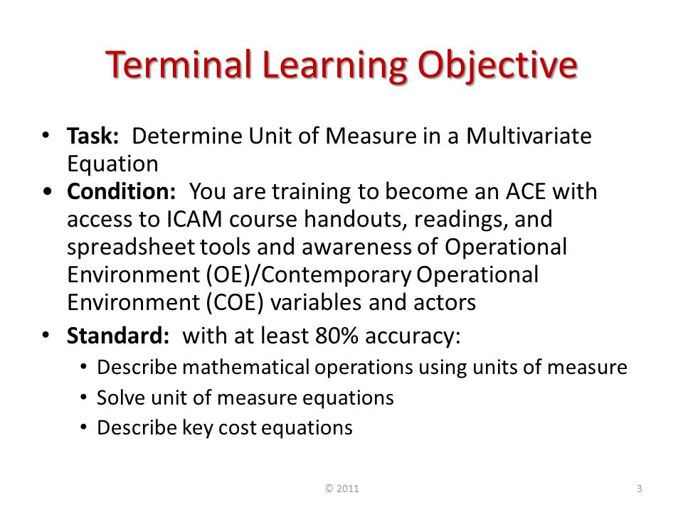 Terminal Learning Objective Task: Determine Unit of Measure in a Multivariate Equation Condition: You are training to become an ACE with access to ICAM course handouts, readings, and spreadsheet tools and awareness of Operational Environment (OE)/Contemporary Operational Environment (COE) variables and actors Standard: with at least 80% accuracy: Describe mathematical operations using units of measure Solve unit of measure equations Describe key cost equations © 20113