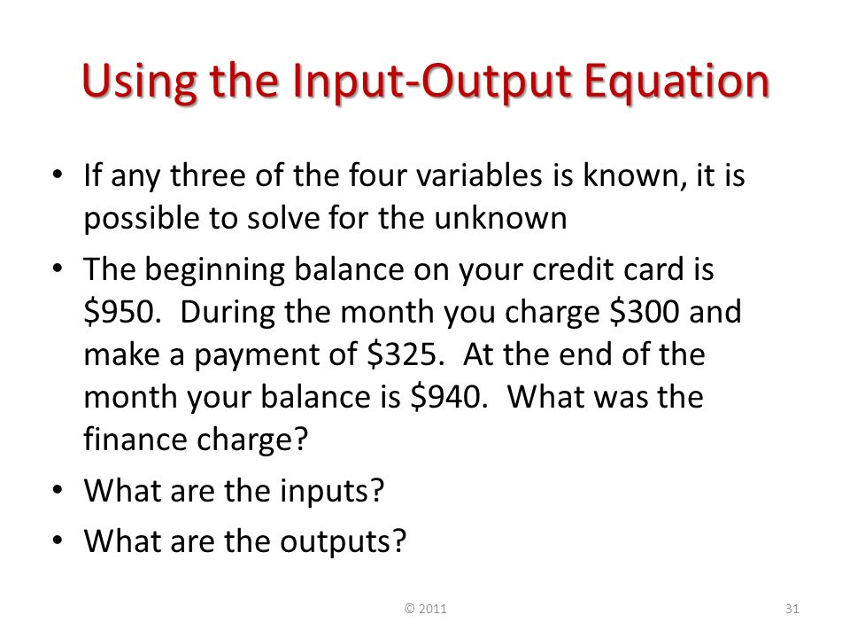 Using the Input-Output Equation If any three of the four variables is known, it is possible to solve for the unknown The beginning balance on your credit card is $950.