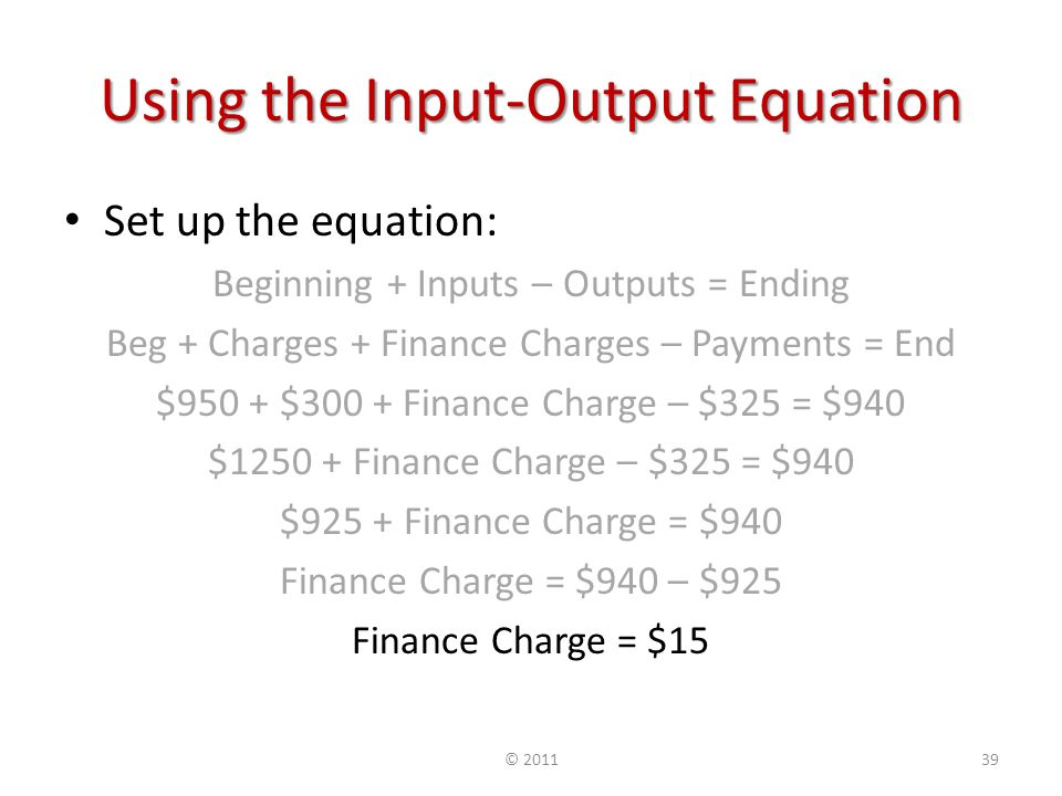 Using the Input-Output Equation Set up the equation: Beginning + Inputs – Outputs = Ending Beg + Charges + Finance Charges – Payments = End $950 + $300 + Finance Charge – $325 = $940 $ Finance Charge – $325 = $940 $925 + Finance Charge = $940 Finance Charge = $940 – $925 Finance Charge = $15 ©