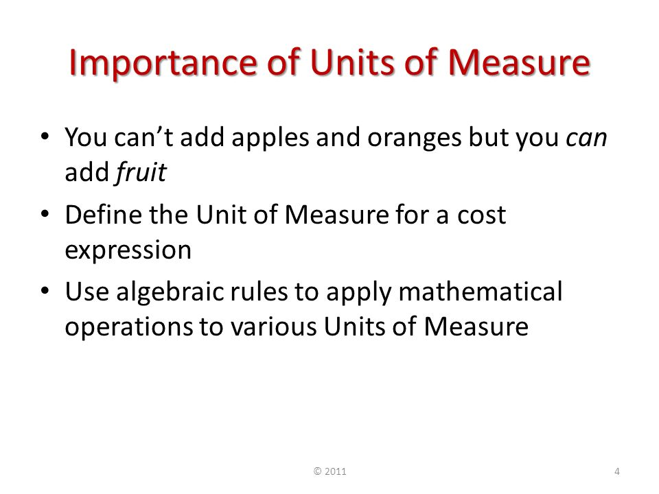 Importance of Units of Measure You cant add apples and oranges but you can add fruit Define the Unit of Measure for a cost expression Use algebraic rules to apply mathematical operations to various Units of Measure © 20114